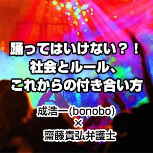 踊ってはいけない?!社会とルール、これからの付き合い方 成浩一(bonobo) × 齋藤貴弘弁護士